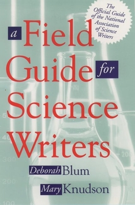 A Field Guide for Science Writers: The Official Guide of the National Association of Science Writers - Blum, Deborah (Editor), and Knudson, Mary (Editor)