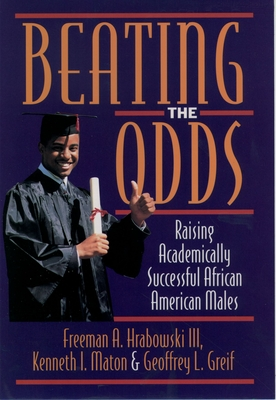 Beating the Odds: Raising Academically Successful African American Males - Maton, Kenneth I, and Hrabowski, Maton Greif, and Greif, Geoffrey L