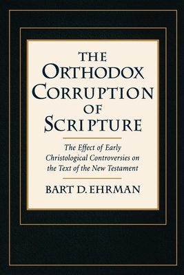 The Orthodox Corruption of Scripture: The Effect of Early Christological Controversies on the Text of the New Testament - Ehrman, Bart D