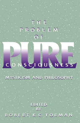 The Problem of Pure Consciousness: Mysticism and Philosophy - Forman, Robert K (Editor)