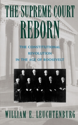 The Supreme Court Reborn: The Constitutional Revolution in the Age of Roosevelt - Leuchtenburg, William E (Preface by)