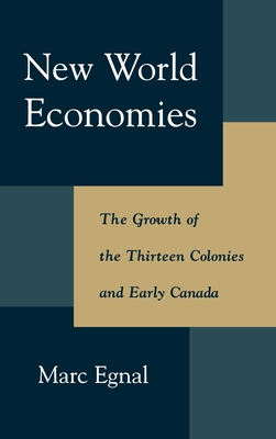 New World Economies: The Growth of the Thirteen Colonies and Early Canada - Egnal, Marc