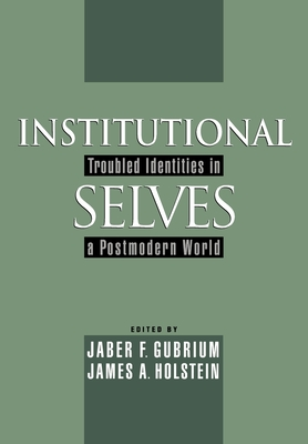Institutional Selves: Troubled Identities in a Postmodern World - Gubrium, Jaber F (Editor), and Holstein, James A