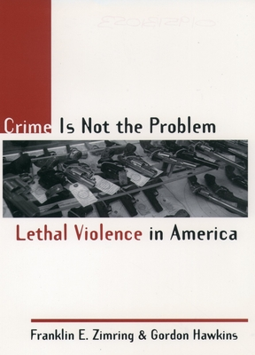 Crime Is Not the Problem: Lethal Violence in America - Zimring, Franklin E, and Hawkins, Gordon