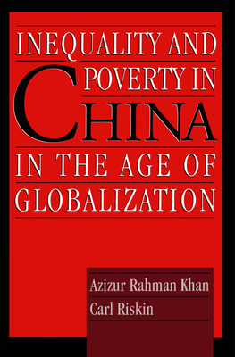 Inequality and Poverty in China in the Age of Globalization - Riskin, Carl, and Khan, Azizur Rahman