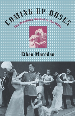 Coming Up Roses: The Broadway Musical in the 1950s - Mordden, Ethan