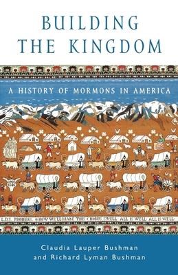 Building the Kingdom: A History of Mormons in America - Bushman, Claudia Lauper, and Bushman, Richard Lyman