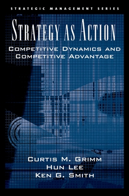 Strategy as Action: Competitive Dynamics and Competitive Advantage - Grimm, Curtis M, and Smith, Ken G, and Lee, Hun