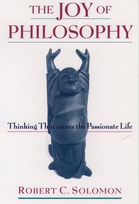 The Joy of Philosophy: Thinking Thin Versus the Passionate Life - Solomon, Robert C