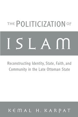 The Politicization of Islam: Reconstructing Identity, State, Faith, and Community in the Late Ottoman State - Karpat, Kemal H