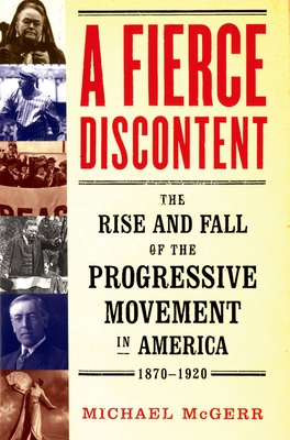 A Fierce Discontent: The Rise and Fall of the Progressive Movement in America, 1870-1920 - McGerr, Michael