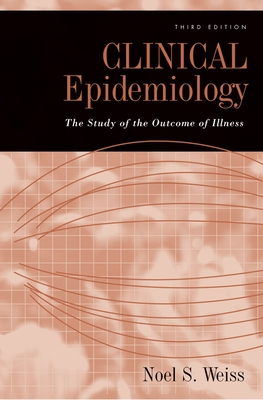 Clinical Epidemiology: The Study of the Outcome of Illness - Weiss, Noel S