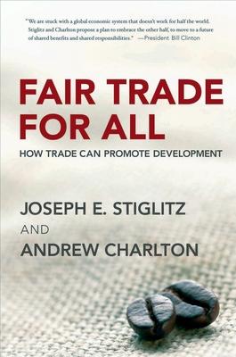 Fair Trade for All: How Trade Can Promote Development - Stiglitz, Joseph E, and Charlton, Andrew
