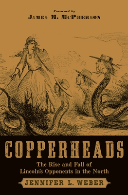 Copperheads: The Rise and Fall of Lincoln's Opponents in the North - Weber, Jennifer L, and McPherson, James M (Foreword by)