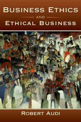 Business Ethics and Ethical Business - Audi, Robert