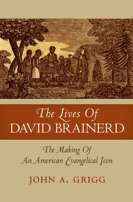 The Lives of David Brainerd: The Making of an American Evangelical Icon - Grigg, John A