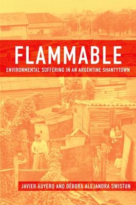 Flammable: Environmental Suffering in an Argentine Shantytown - Auyero, Javier, and Swistun, Debora Alejandra