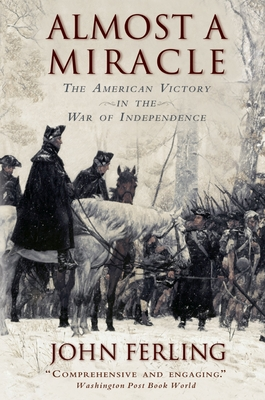 Almost a Miracle: The American Victory in the War of Independence - Ferling, John E