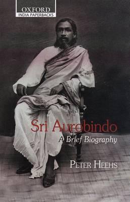Sri Aurobindo: A Brief Biography - Heehs, Peter