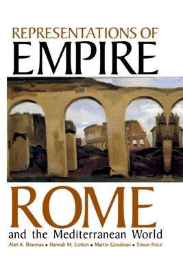 Representations of Empire: Rome and the Mediterranean World - Bowman, Alan K (Editor), and Cotton, Hannah (Editor), and Goodman, Martin (Editor)