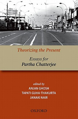 Theorizing the Present: Essays for Partha Chatterjee - Ghosh, A. (Editor), and Guha-Thakurta, Tapati (Editor), and Nair, Janaki (Editor)