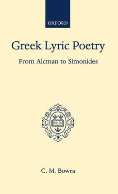 Greek Lyric Poetry from Alcman to Simonides - Bowra, C M