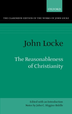 The Reasonableness of Christianity: As Delivered in the Scriptures - Locke, John, and Higgins-Biddle, John C (Introduction by)