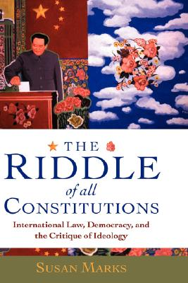 The Riddle of All Constitutions: International Law, Democracy, and a Critique of Ideology - Marks, Susan