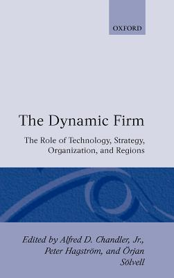 The Dynamic Firm: The Role of Technology, Strategy, Organization, and Regions - Chandler, Alfred DuPont, Jr. (Editor), and Hagstrom, Peter (Editor), and Solvell, Orjan (Editor)