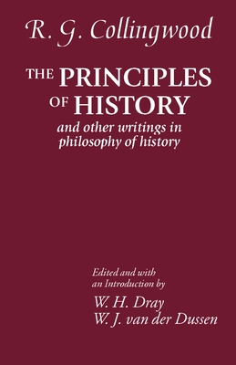 The Principles of History: And Other Writings in Philosophy of History - Collingwood, R G, and Dray, William H (Editor), and Van Der Dussen, W J (Editor)