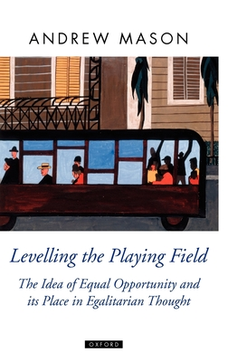 Levelling the Playing Field: The Idea of Equal Opportunity and Its Place in Egalitarian Thought - Mason, Andrew
