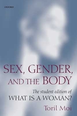 Sex, Gender, and the Body: The Student Edition of What Is a Woman? - Moi, Toril