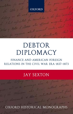 Debtor Diplomacy: Finance and American Foreign Relations in the Civil War Era, 1837-1873 - Sexton, Jay, and Sexton, J
