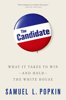 The Candidate: What It Takes to Win - And Hold - The White House - Popkin, Samuel L, Professor