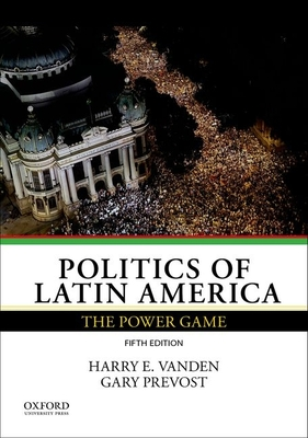 Politics of Latin America: The Power Game - Vanden, Harry E., and Prevost, Gary
