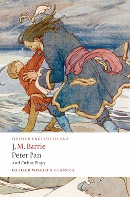 Peter Pan and Other Plays: The Admirable Crichton/Peter Pan/When Wendy Grew Up/What Every Woman Knows/Mary Rose - Barrie, James Matthew, and Hollindale, Peter (Editor)