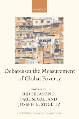 Debates on the Measurement of Global Poverty - Anand, Sudhir, Professor (Editor), and Segal, Paul (Editor), and Stiglitz, Joseph E, Professor (Editor)