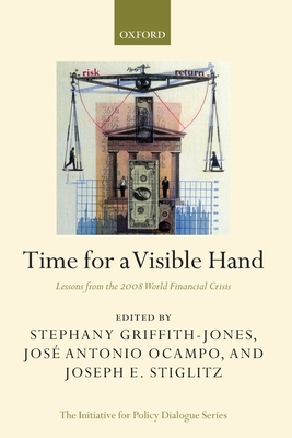Time for a Visible Hand: Lessons from the 2008 World Financial Crisis - Griffith-Jones, Stephany (Editor), and Ocampo, Jose Antonio, Professor (Editor), and Stiglitz, Joseph E (Editor)