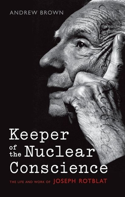 Keeper of the Nuclear Conscience: The Life and Work of Joseph Rotblat - Brown, Andrew