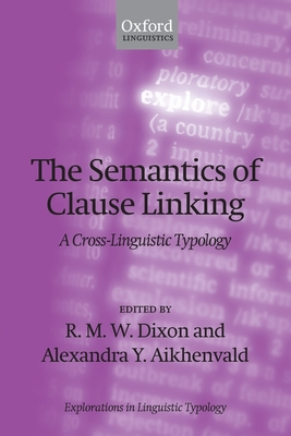 The Semantics of Clause Linking: A Cross-Linguistic Typology - Dixon, R. M. W. (Editor), and Aikhenvald, Alexandra Y. (Editor)