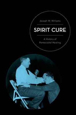 Spirit Cure: A History of Pentecostal Healing - Williams, Joseph W