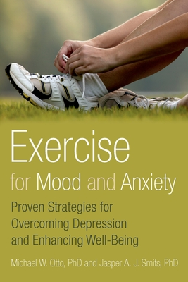 Exercise for Mood and Anxiety: Proven Strategies for Overcoming Depression and Enhancing Well-Being - Otto, Michael W, Ph.D., and Smits, Jasper A J, Ph.D.