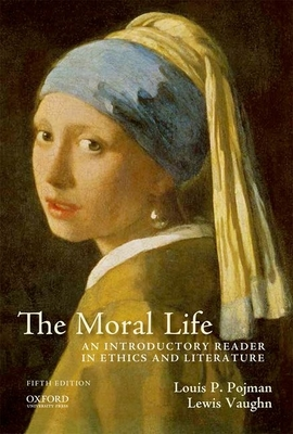 The Moral Life: An Introductory Reader in Ethics and Literature - Pojman, Louis P, and Vaughn, Lewis