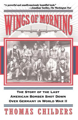 Wings of Morning: The Story of the Last American Bomber Shot Down Over Germany in World War II - Childers, Thomas