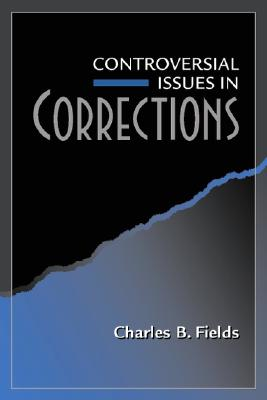 Controversial Issues in Corrections - Fields, Charles B, and Egger, Steven A