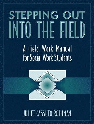Stepping Out Into the Field: A Field Work Manual for Social Work Students - Rothman, Juliet Cassuto