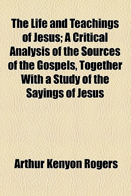The Life and Teachings of Jesus; A Critical Analysis of the Sources of the Gospels, Together with a Study of the Sayings of Jesus - Rogers, Arthur Kenyon