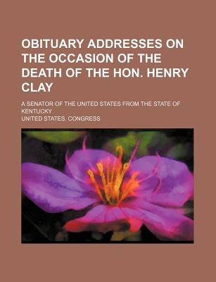 Obituary Addresses on the Occasion of the Death of the Hon. Henry Clay; A Senator of the United States from the State of Kentucky - Congress, United States, Professor