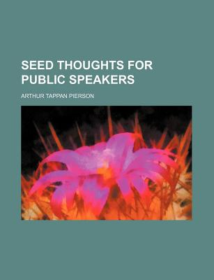 Seed Thoughts for Public Speakers - Pierson, Arthur Tappan