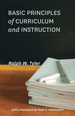 Basic Principles of Curriculum and Instruction - Tyler, Ralph W, and Hlebowitsh, Peter S (Foreword by)